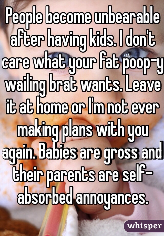People become unbearable after having kids. I don't care what your fat poop-y wailing brat wants. Leave it at home or I'm not ever making plans with you again. Babies are gross and their parents are self-absorbed annoyances.