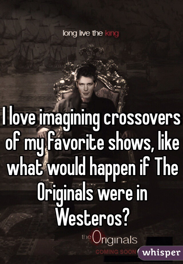 I love imagining crossovers of my favorite shows, like what would happen if The Originals were in Westeros?