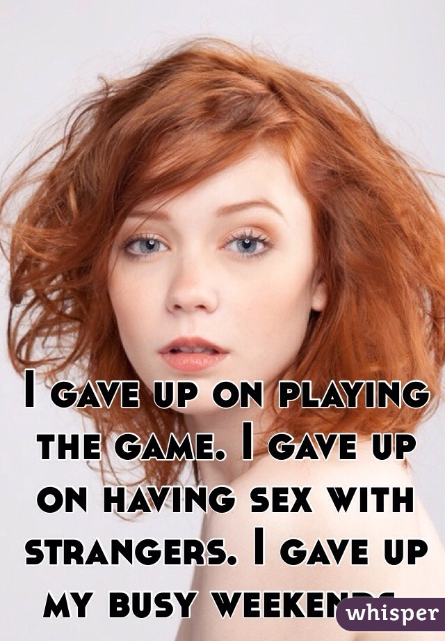 I gave up on playing the game. I gave up on having sex with strangers. I gave up my busy weekends.