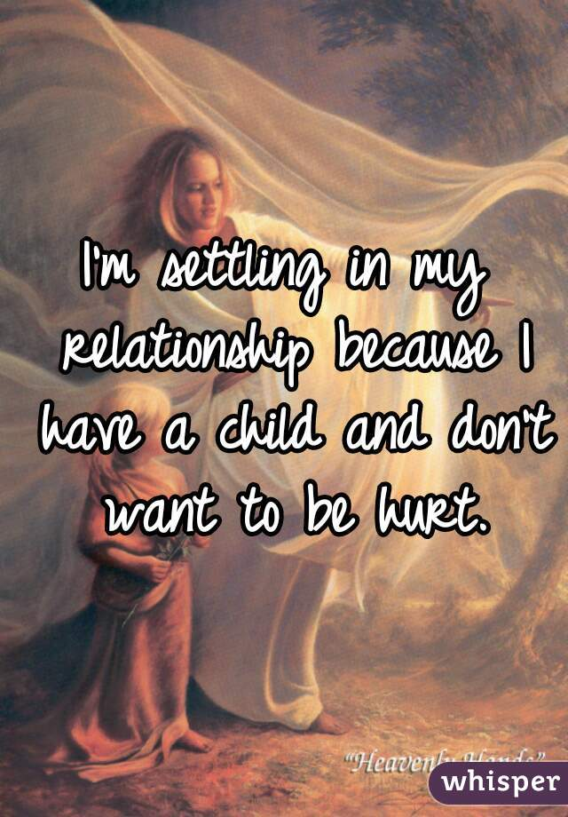 I'm settling in my relationship because I have a child and don't want to be hurt.