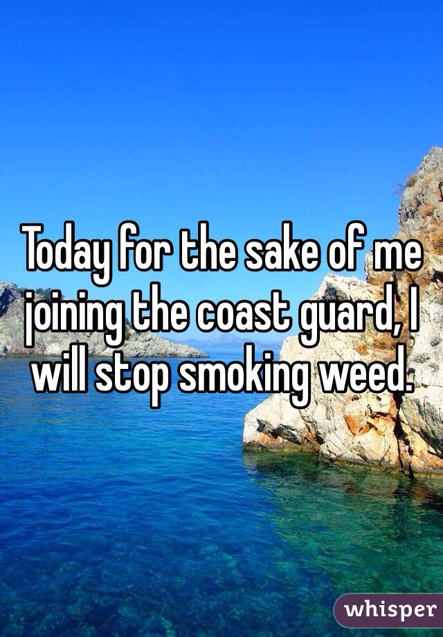 Today for the sake of me joining the coast guard, I will stop smoking weed.