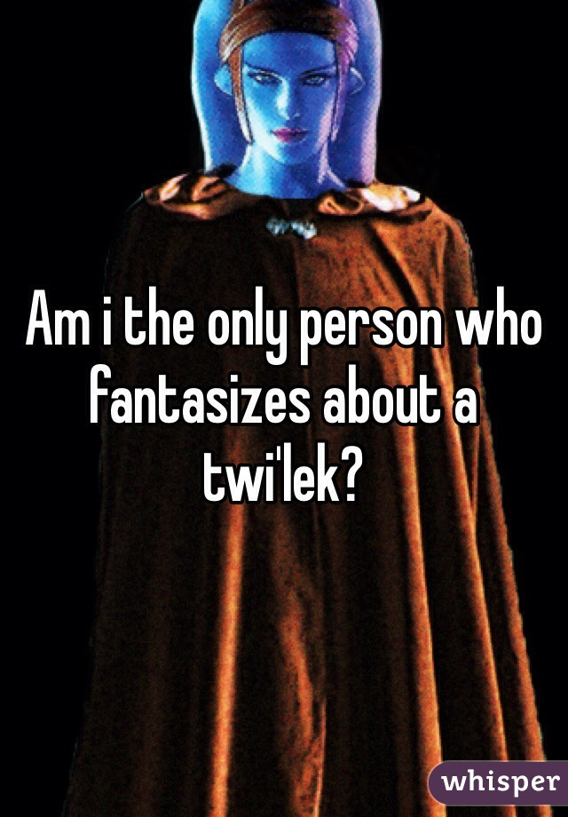 Am i the only person who fantasizes about a twi'lek?