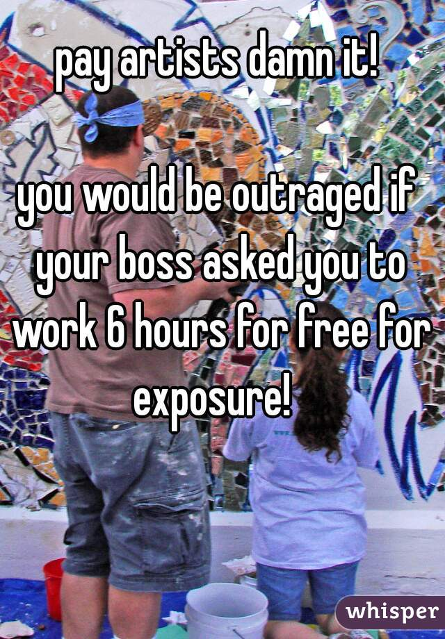 pay artists damn it!  you would be outraged if your boss asked you to work 6 hours for free for exposure!