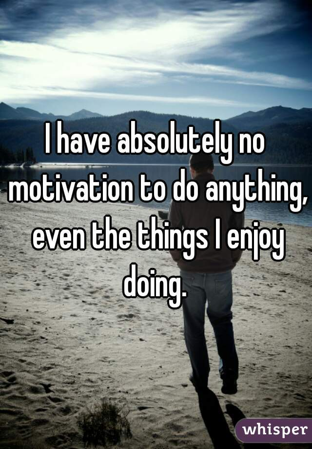 I have absolutely no motivation to do anything, even the things I enjoy doing.