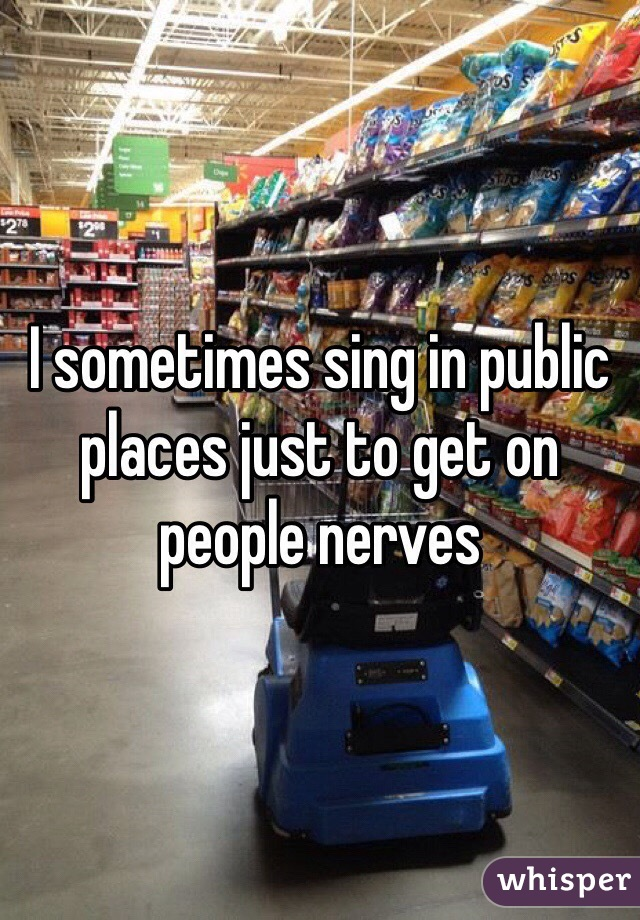 I sometimes sing in public places just to get on people nerves