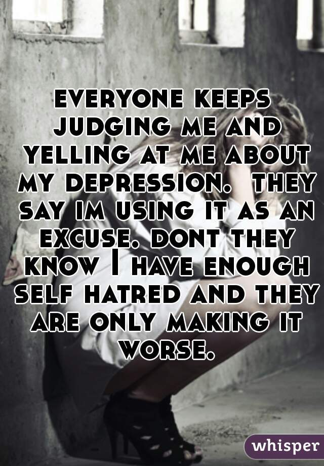everyone keeps judging me and yelling at me about my depression.  they say im using it as an excuse. dont they know I have enough self hatred and they are only making it worse.