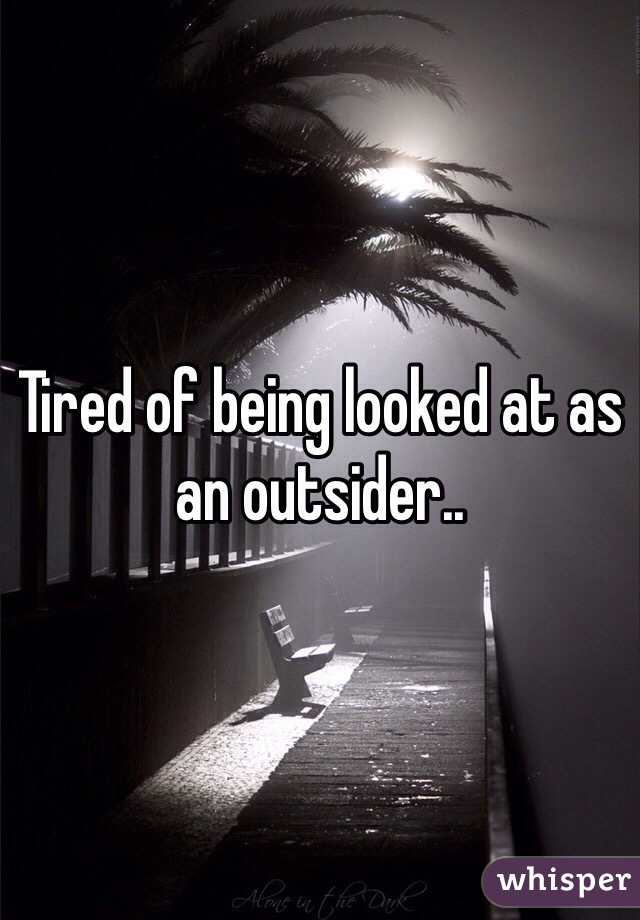 Tired of being looked at as an outsider..