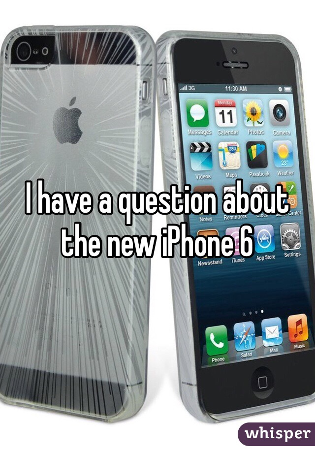 I have a question about the new iPhone 6