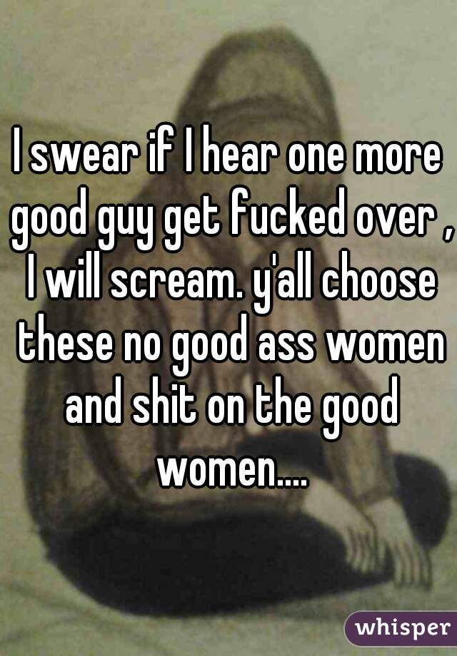 I swear if I hear one more good guy get fucked over , I will scream. y'all choose these no good ass women and shit on the good women....