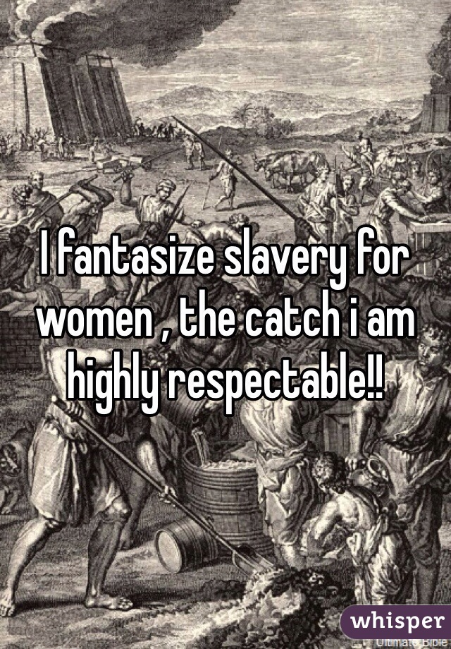 I fantasize slavery for women , the catch i am highly respectable!!