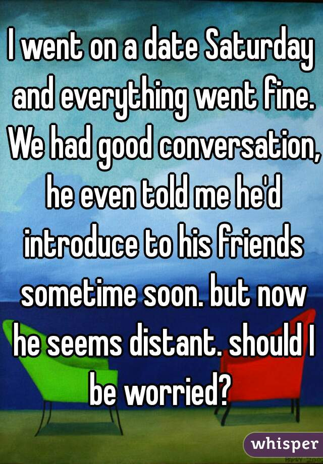 I went on a date Saturday and everything went fine. We had good conversation, he even told me he'd introduce to his friends sometime soon. but now he seems distant. should I be worried?
