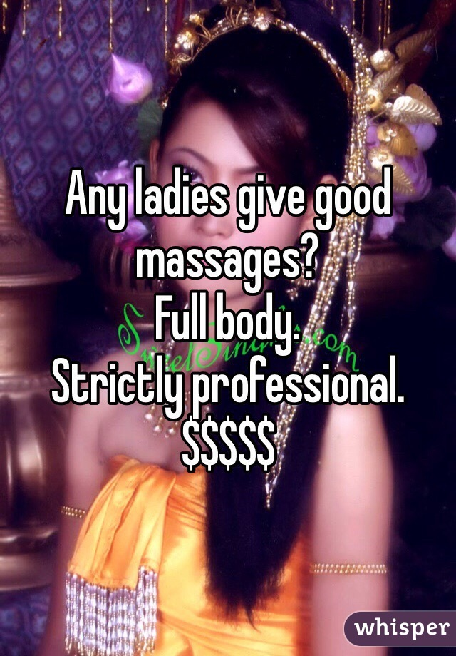 Any ladies give good massages? Full body.  Strictly professional.  $$$$$