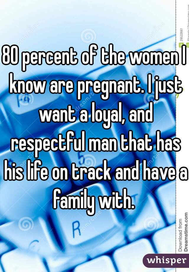 80 percent of the women I know are pregnant. I just want a loyal, and respectful man that has his life on track and have a family with.