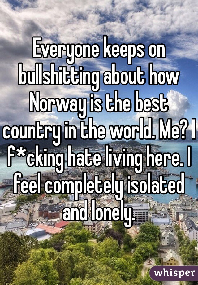 Everyone keeps on bullshitting about how Norway is the best country in the world. Me? I f*cking hate living here. I feel completely isolated and lonely.