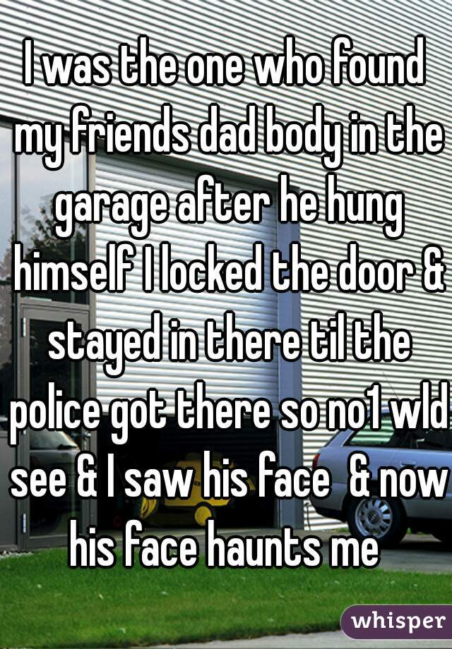 I was the one who found my friends dad body in the garage after he hung himself I locked the door & stayed in there til the police got there so no1 wld see & I saw his face  & now his face haunts me