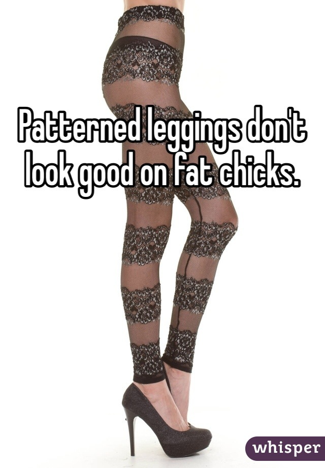 Patterned leggings don't look good on fat chicks.