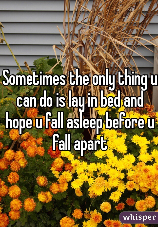 Sometimes the only thing u can do is lay in bed and hope u fall asleep before u fall apart