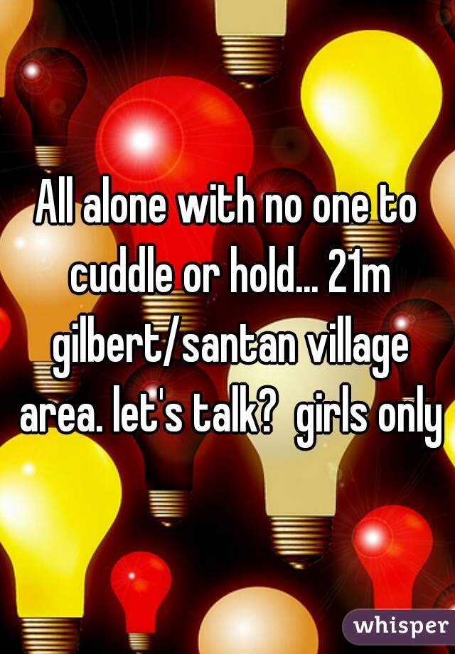 All alone with no one to cuddle or hold... 21m gilbert/santan village area. let's talk?  girls only