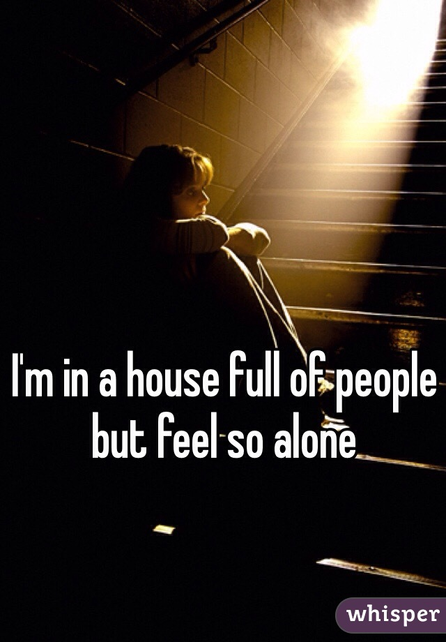 I'm in a house full of people but feel so alone