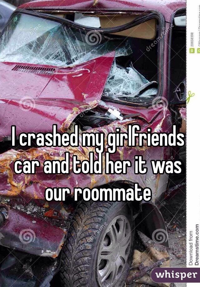 I crashed my girlfriends car and told her it was our roommate
