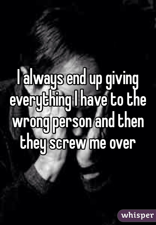 I always end up giving everything I have to the wrong person and then they screw me over