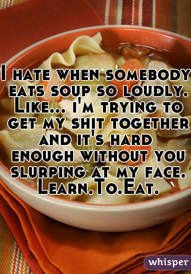 I hate when somebody eats soup so loudly. Like... i'm trying to get my shit together and it's hard  enough without you slurping at my face. Learn.To.Eat.
