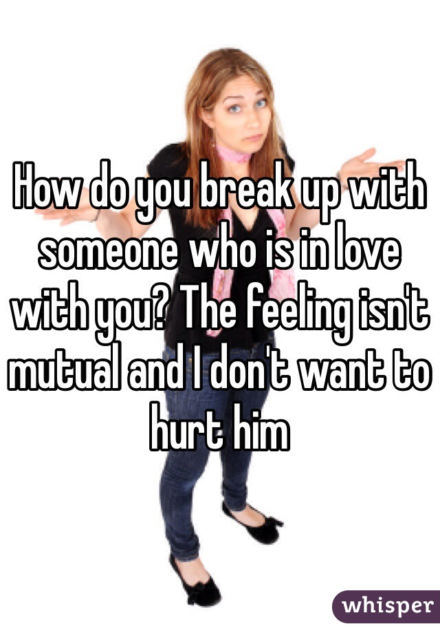 How do you break up with someone who is in love with you? The feeling isn't mutual and I don't want to hurt him