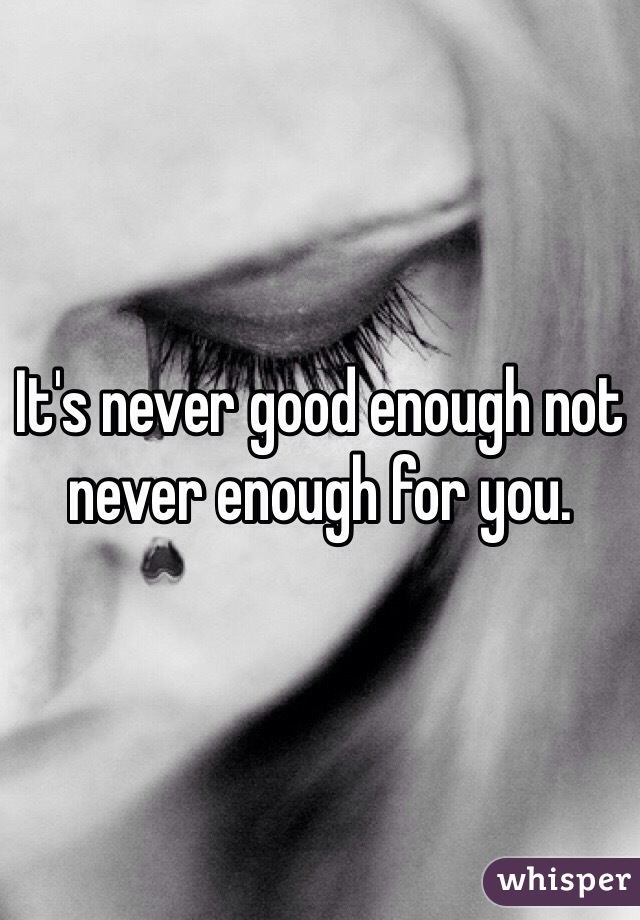 It's never good enough not never enough for you.