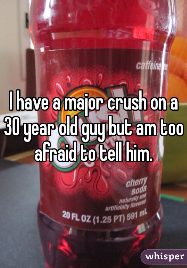 I have a major crush on a 30 year old guy but am too afraid to tell him.
