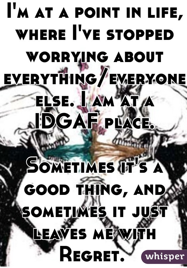 I'm at a point in life, where I've stopped worrying about everything/everyone else. I am at a IDGAF place.  Sometimes it's a good thing, and sometimes it just leaves me with Regret.