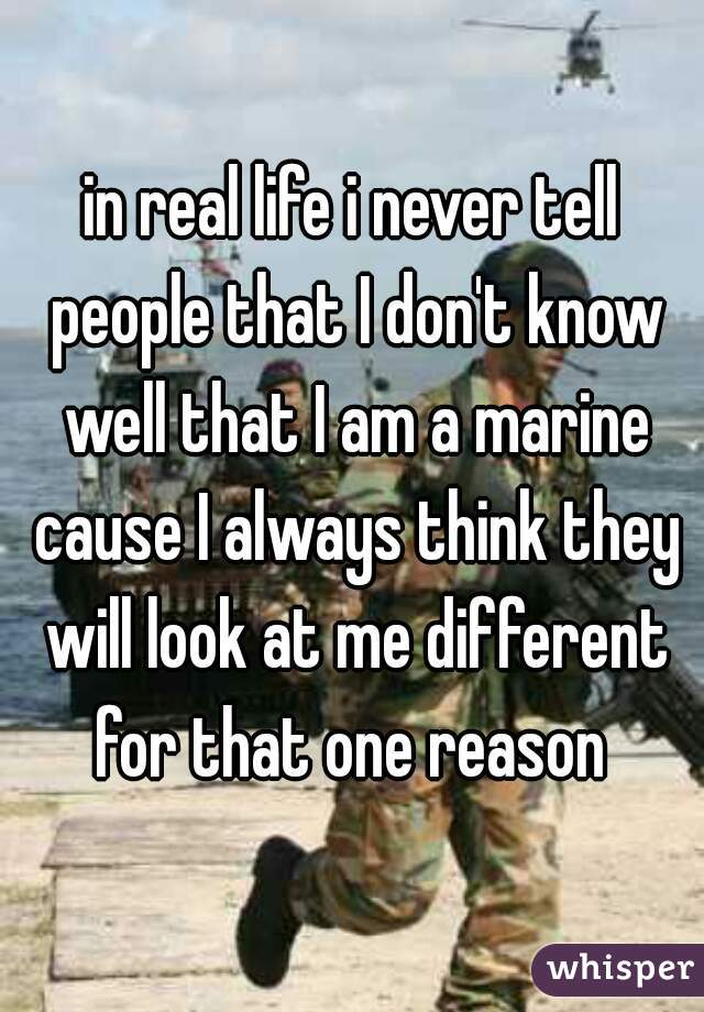 in real life i never tell people that I don't know well that I am a marine cause I always think they will look at me different for that one reason