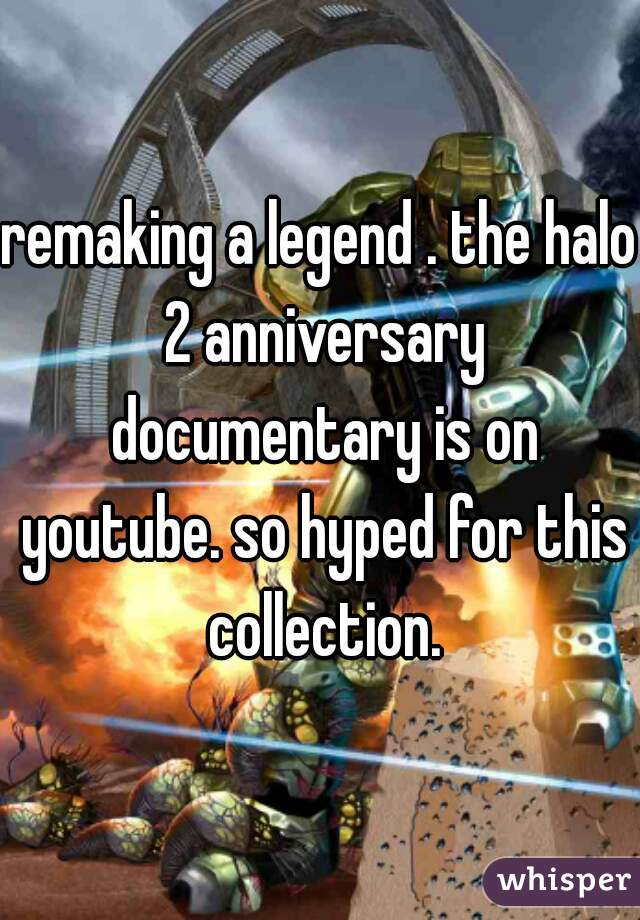 remaking a legend . the halo 2 anniversary documentary is on youtube. so hyped for this collection.