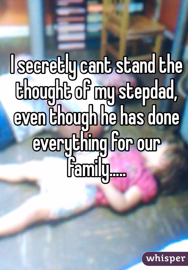 I secretly cant stand the thought of my stepdad, even though he has done everything for our family.....