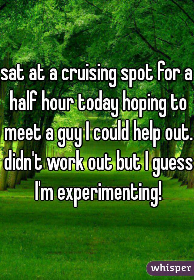 sat at a cruising spot for a half hour today hoping to meet a guy I could help out. didn't work out but I guess I'm experimenting!