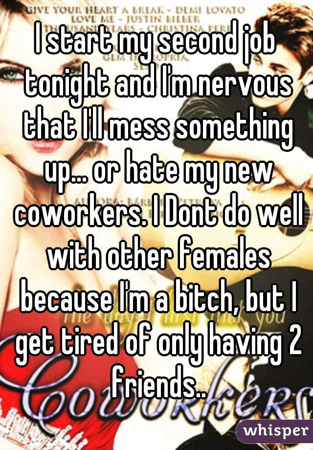 I start my second job tonight and I'm nervous that I'll mess something up... or hate my new coworkers. I Dont do well with other females because I'm a bitch, but I get tired of only having 2 friends..