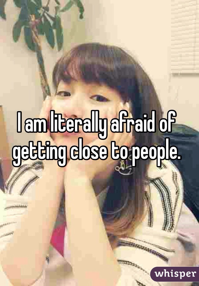 I am literally afraid of getting close to people.