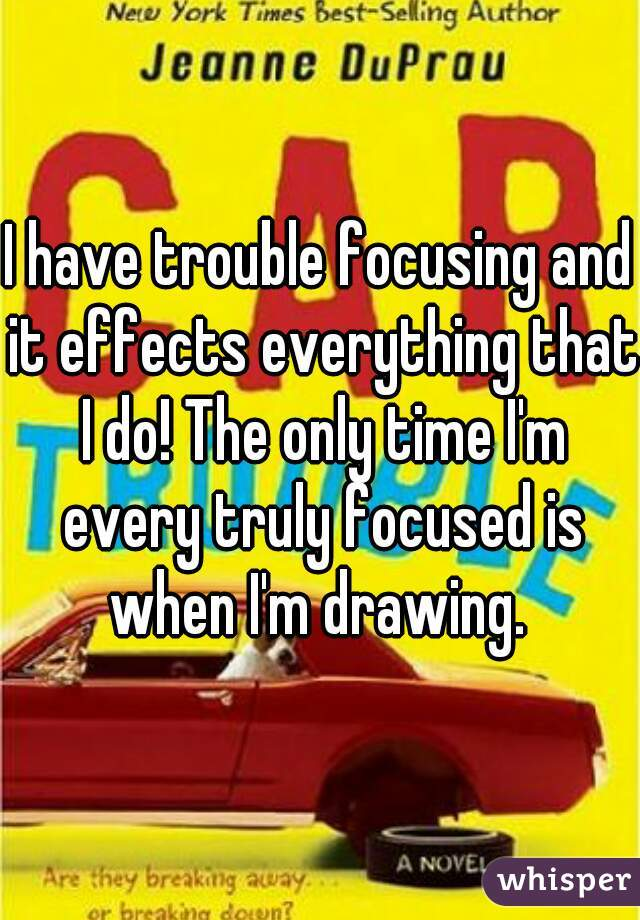 I have trouble focusing and it effects everything that I do! The only time I'm every truly focused is when I'm drawing.