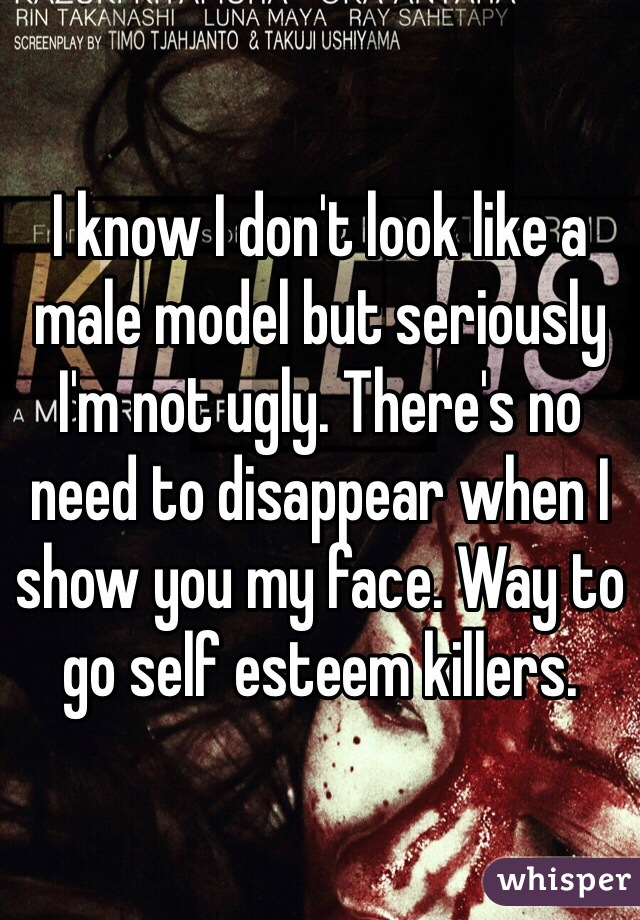 I know I don't look like a male model but seriously I'm not ugly. There's no need to disappear when I show you my face. Way to go self esteem killers.