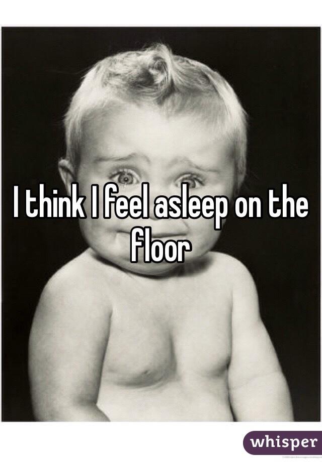 I think I feel asleep on the floor