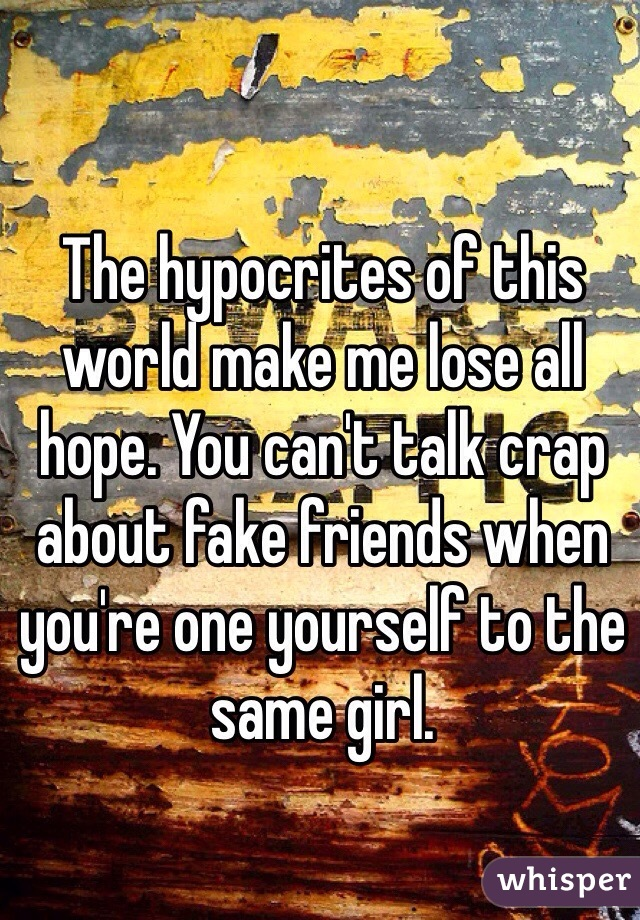 The hypocrites of this world make me lose all hope. You can't talk crap about fake friends when you're one yourself to the same girl.