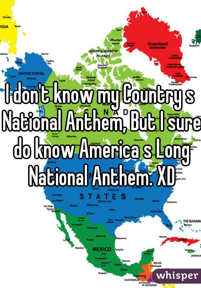 I don't know my Country s National Anthem, But I sure do know America s Long National Anthem. XD