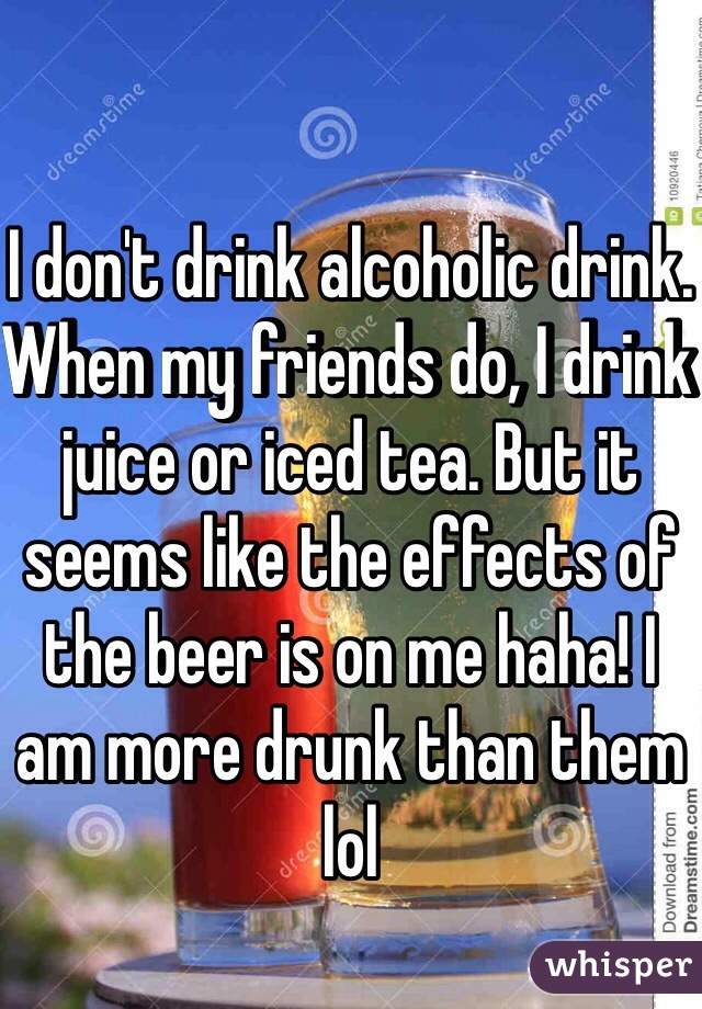 I don't drink alcoholic drink. When my friends do, I drink juice or iced tea. But it seems like the effects of the beer is on me haha! I am more drunk than them lol