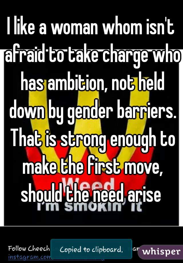I like a woman whom isn't afraid to take charge who has ambition, not held down by gender barriers. That is strong enough to make the first move, should the need arise