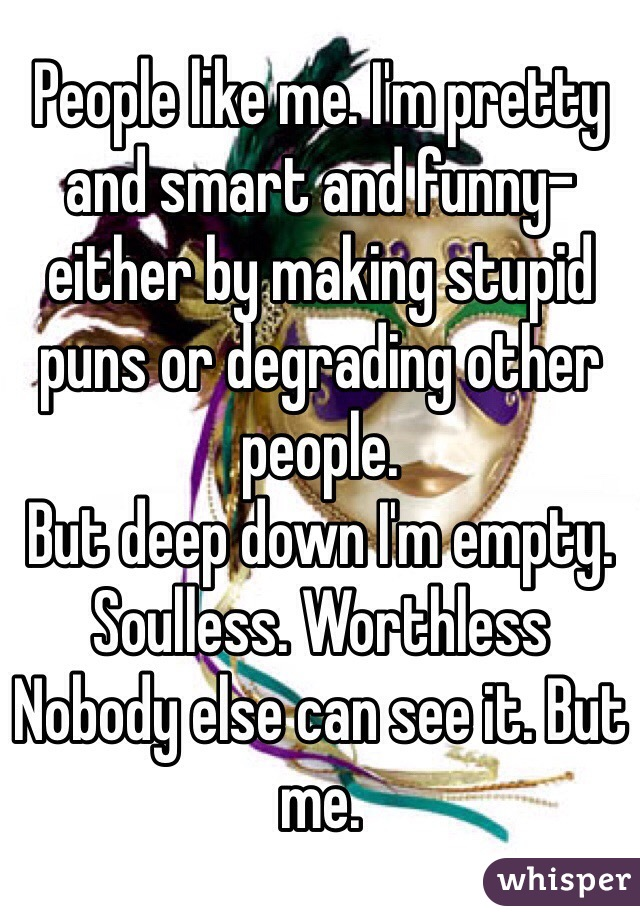 People like me. I'm pretty and smart and funny- either by making stupid puns or degrading other people.  But deep down I'm empty. Soulless. Worthless  Nobody else can see it. But me.