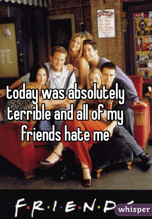 today was absolutely terrible and all of my friends hate me