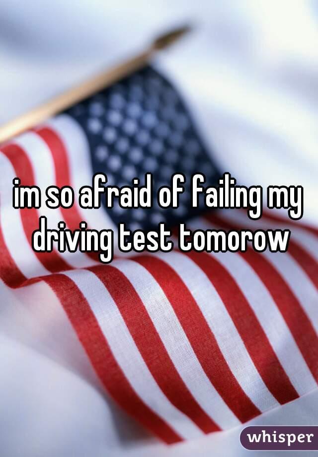 im so afraid of failing my driving test tomorow
