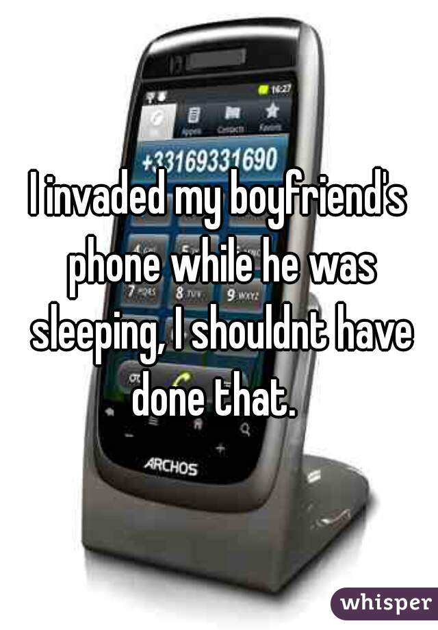 I invaded my boyfriend's phone while he was sleeping, I shouldnt have done that.