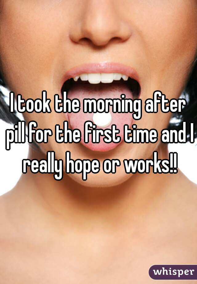 I took the morning after pill for the first time and I really hope or works!!