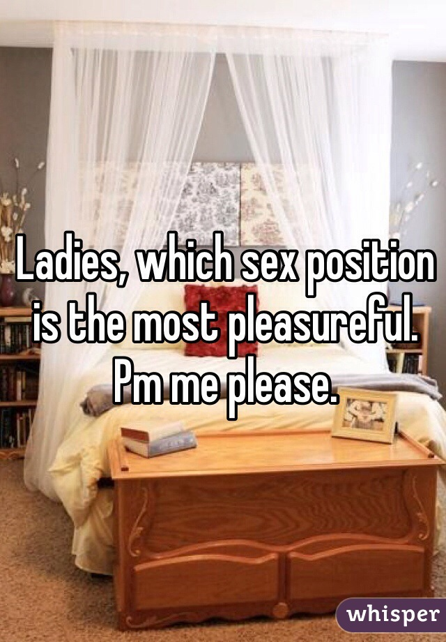 Ladies, which sex position is the most pleasureful. Pm me please.