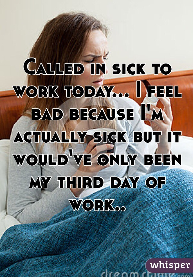Called in sick to work today... I feel bad because I'm actually sick but it would've only been my third day of work..